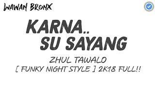 KARNA SU SAYANG - ZHUL TAWALO [ FUNKY NIGHT STYLE ] 2K18 FULL!!